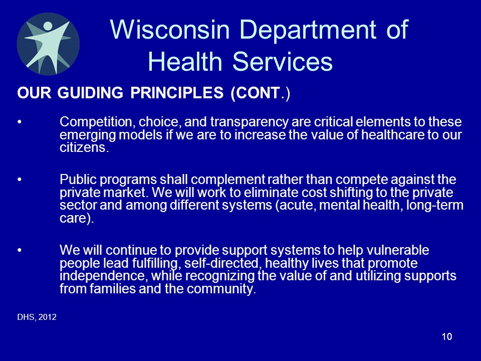 10 Wisconsin Department of Health Services OUR GUIDING PRINCIPLES (CONT.) Competition, choice, and transparency are critical elements to these emergin