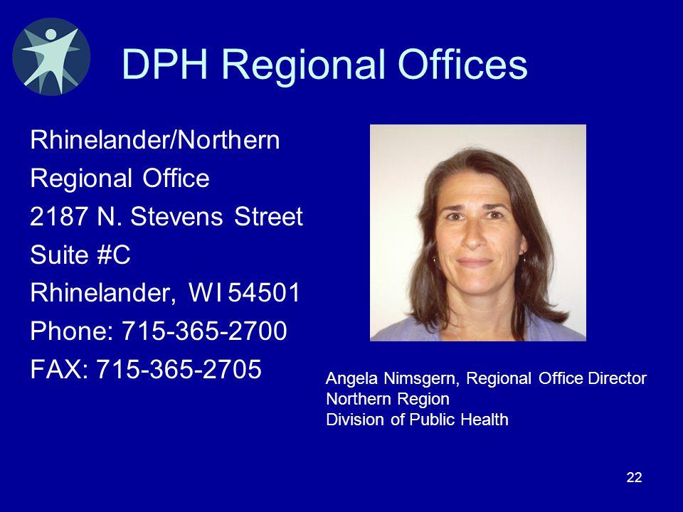 22 DPH Regional Offices Rhinelander/Northern Regional Office 2187 N. Stevens Street Suite #C Rhinelander, WI 54501 Phone: 715-365-2700 FAX: 715-365-27