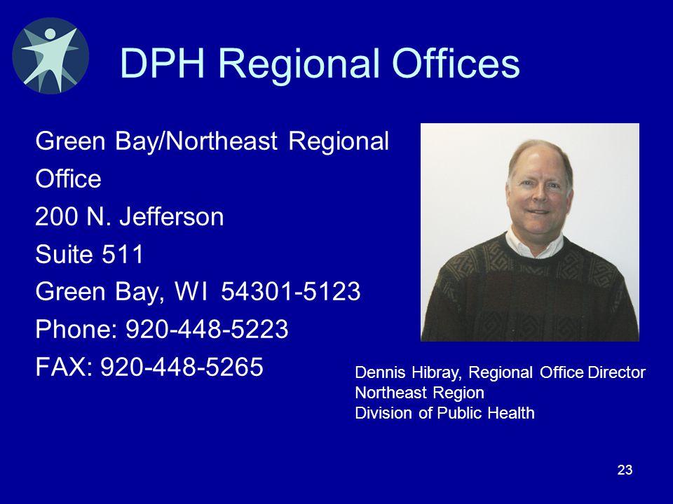 23 DPH Regional Offices Green Bay/Northeast Regional Office 200 N. Jefferson Suite 511 Green Bay, WI 54301-5123 Phone: 920-448-5223 FAX: 920-448-5265