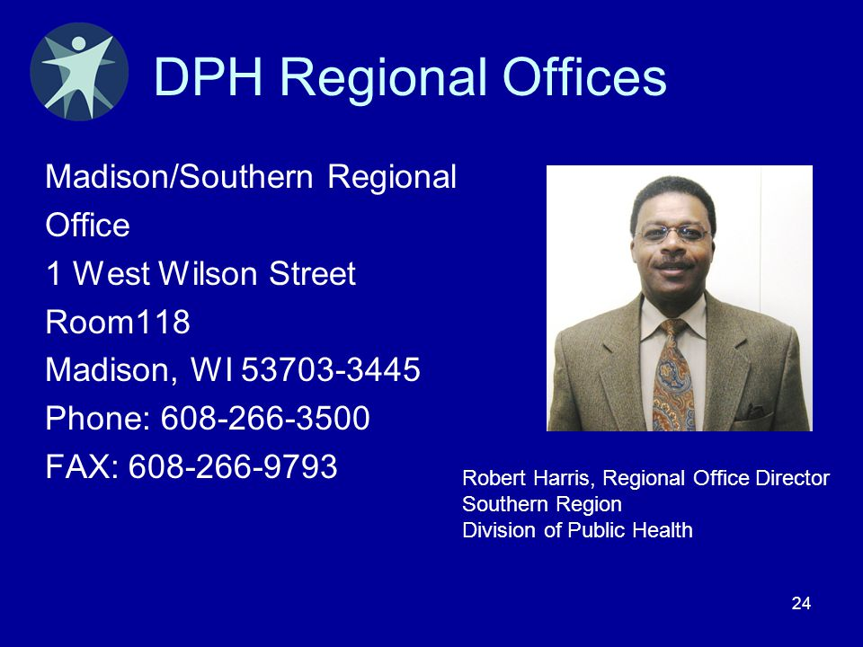 24 DPH Regional Offices Madison/Southern Regional Office 1 West Wilson Street Room118 Madison, WI 53703-3445 Phone: 608-266-3500 FAX: 608-266-9793 Rob