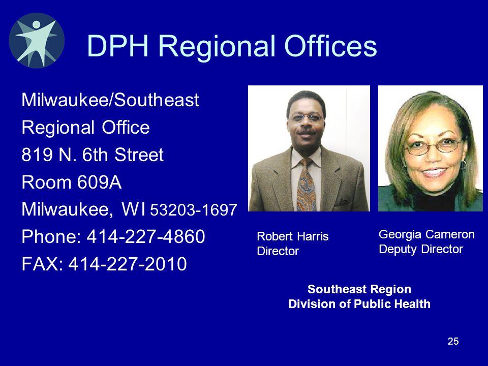 25 DPH Regional Offices Milwaukee/Southeast Regional Office 819 N. 6th Street Room 609A Milwaukee, WI 53203-1697 Phone: 414-227-4860 FAX: 414-227-2010