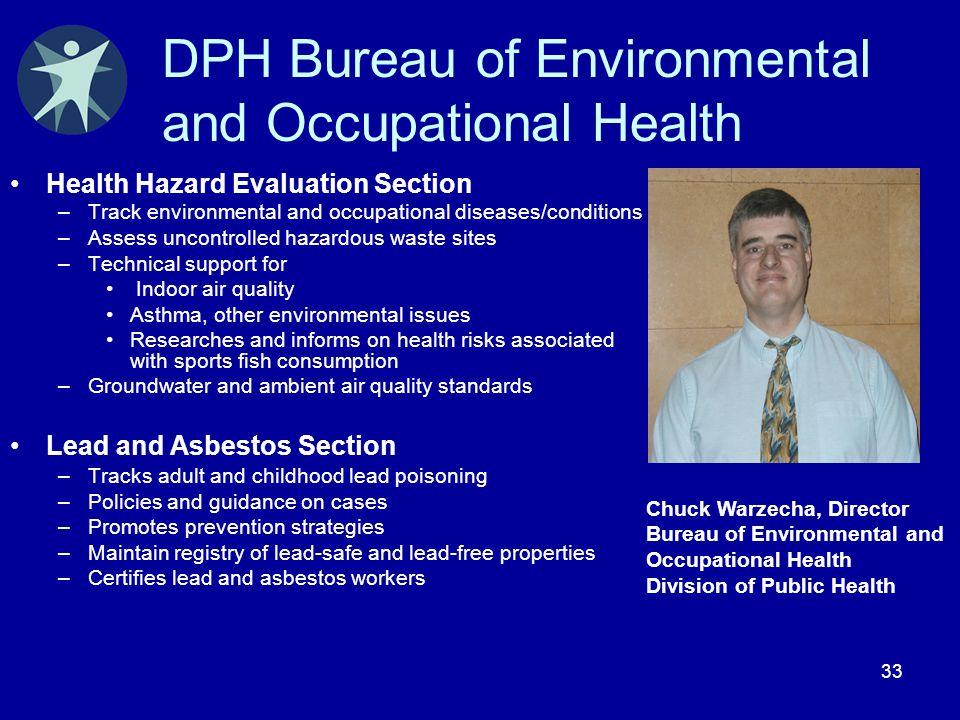 33 DPH Bureau of Environmental and Occupational Health Health Hazard Evaluation Section –Track environmental and occupational diseases/conditions –Ass