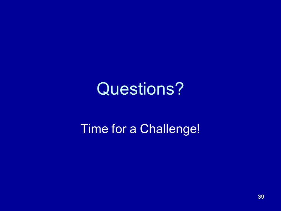 39 Questions? Time for a Challenge!
