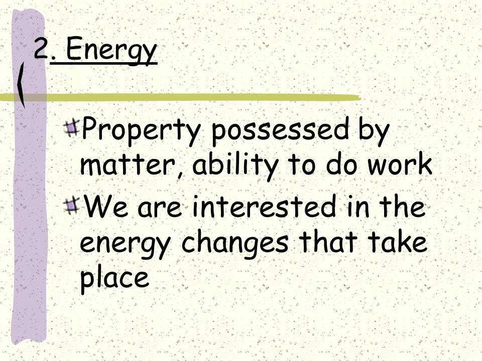 2. Energy Property possessed by matter, ability to do work We are interested in the energy changes that take place