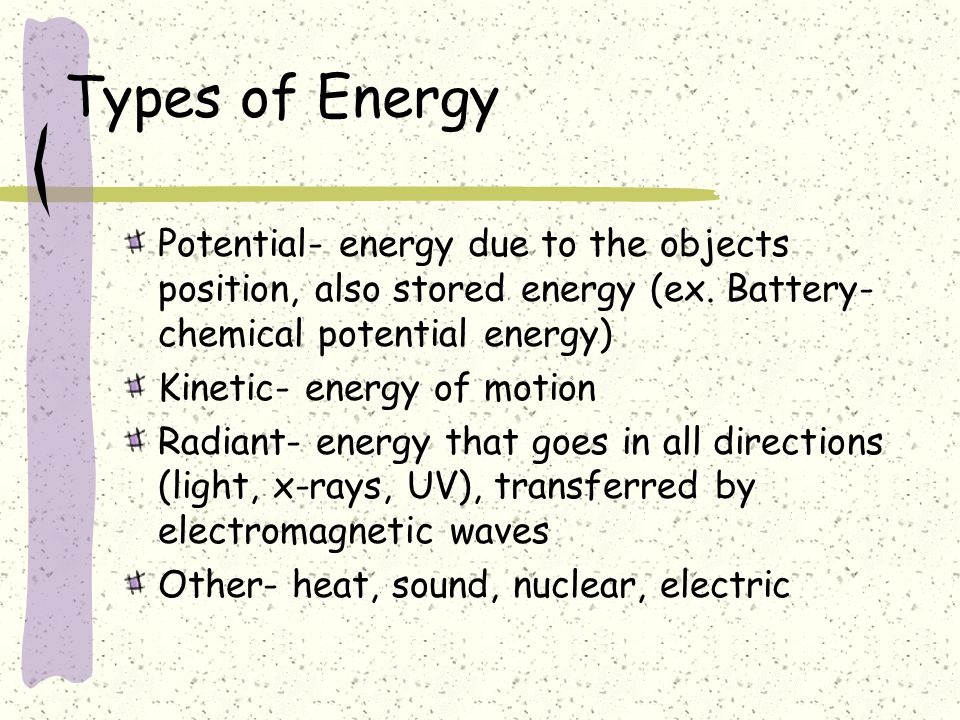Types of Energy Potential- energy due to the objects position, also stored energy (ex.