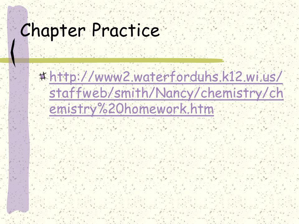 Chapter Practice http://www2.waterforduhs.k12.wi.us/ staffweb/smith/Nancy/chemistry/ch emistry%20homework.htm