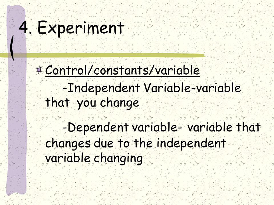 4. Experiment Control/constants/variable -Independent Variable-variable that you change -Dependent variable- variable that changes due to the independ