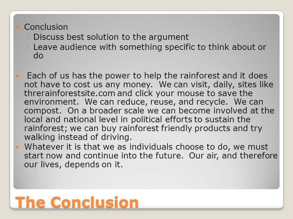 The Conclusion Conclusion ◦Discuss best solution to the argument ◦Leave audience with something specific to think about or do Each of us has the power to help the rainforest and it does not have to cost us any money.