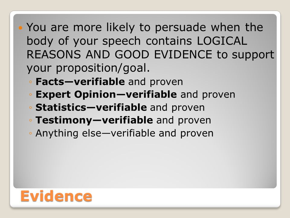 Evidence You are more likely to persuade when the body of your speech contains LOGICAL REASONS AND GOOD EVIDENCE to support your proposition/goal.