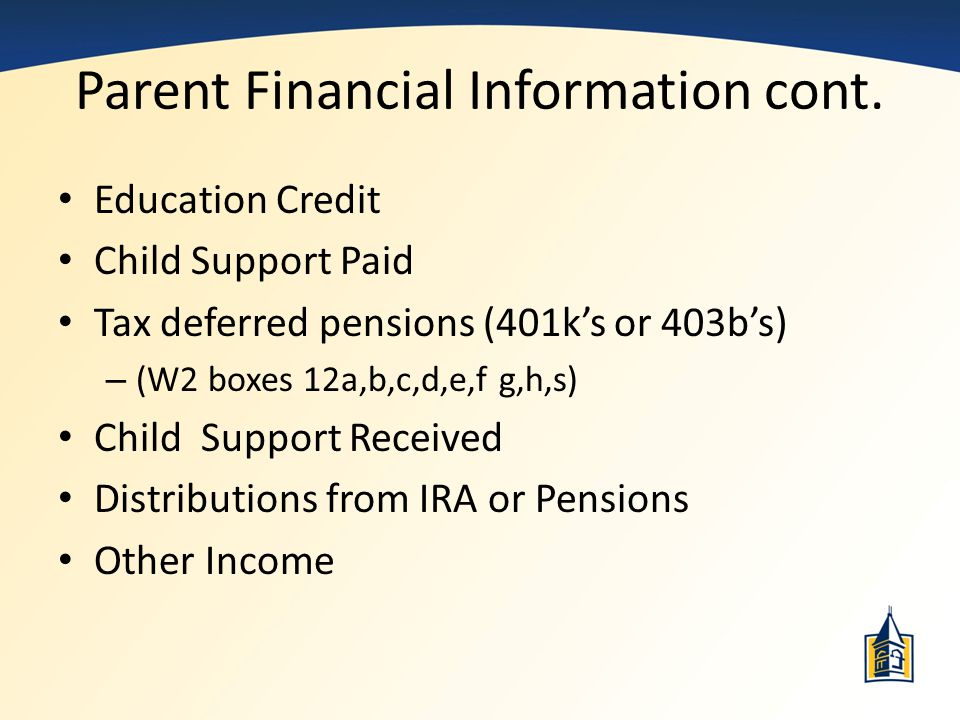 Parent Financial Information cont. Education Credit Child Support Paid Tax deferred pensions (401k's or 403b's) – (W2 boxes 12a,b,c,d,e,f g,h,s) Child