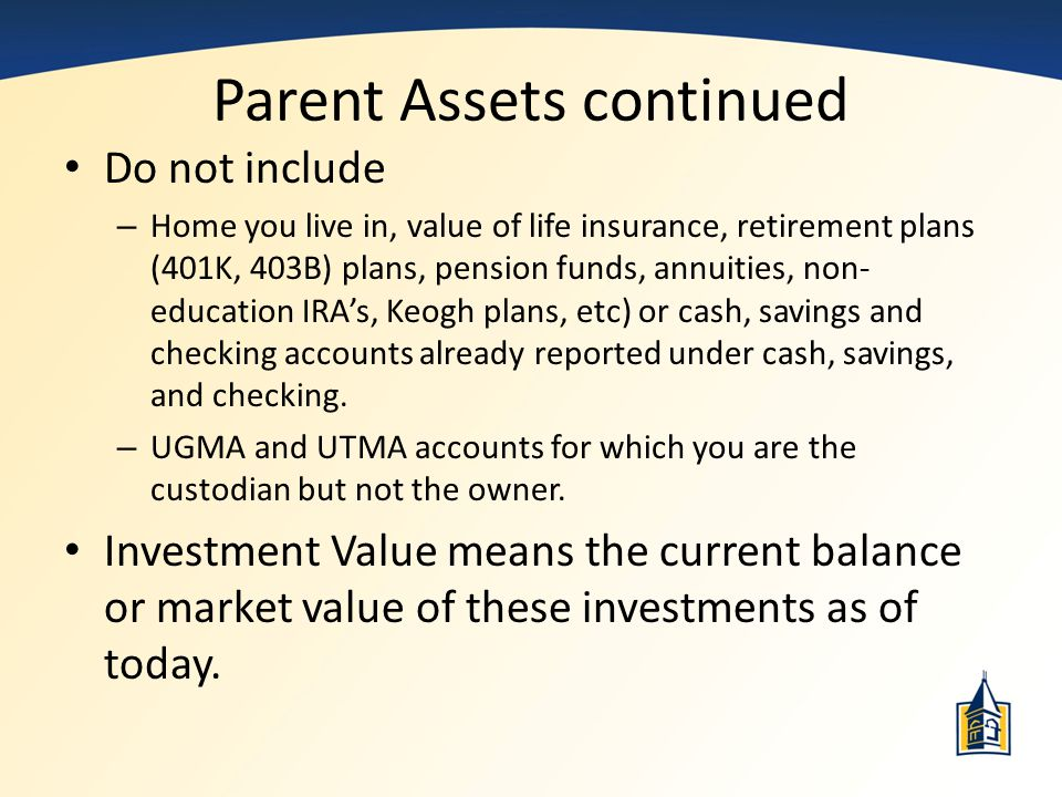 Parent Assets continued Do not include – Home you live in, value of life insurance, retirement plans (401K, 403B) plans, pension funds, annuities, non