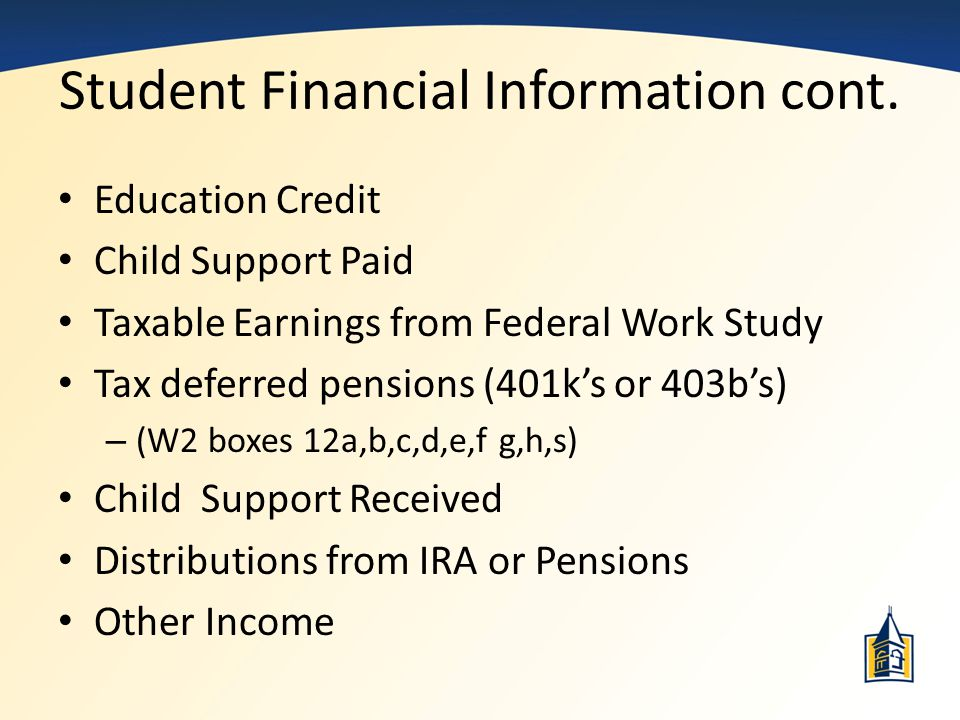 Student Financial Information cont. Education Credit Child Support Paid Taxable Earnings from Federal Work Study Tax deferred pensions (401k's or 403b