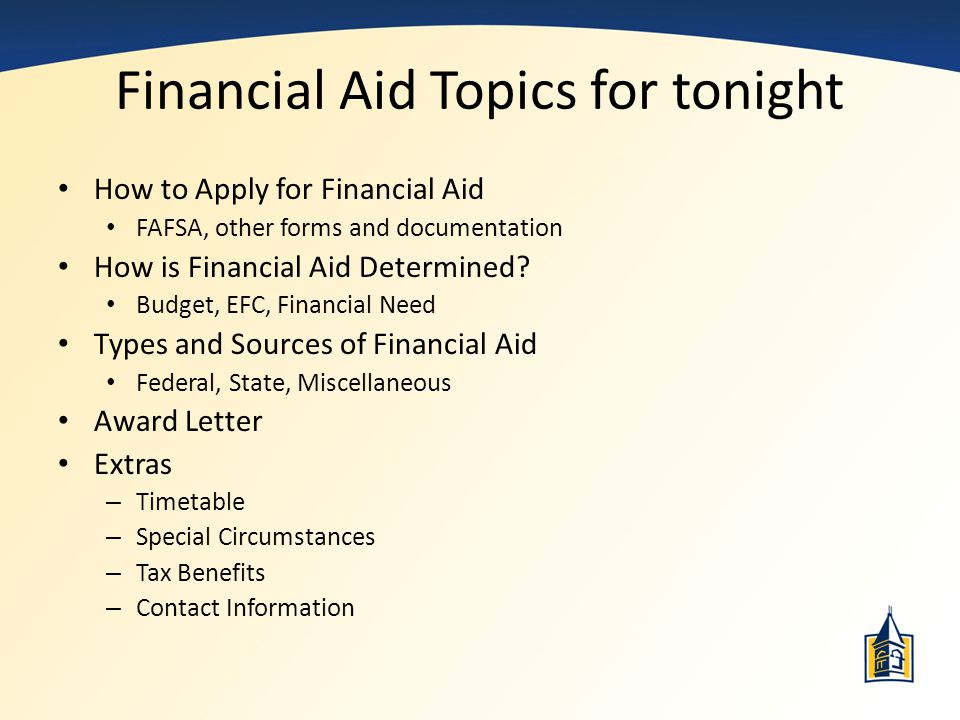 Financial Aid Topics for tonight How to Apply for Financial Aid FAFSA, other forms and documentation How is Financial Aid Determined? Budget, EFC, Fin