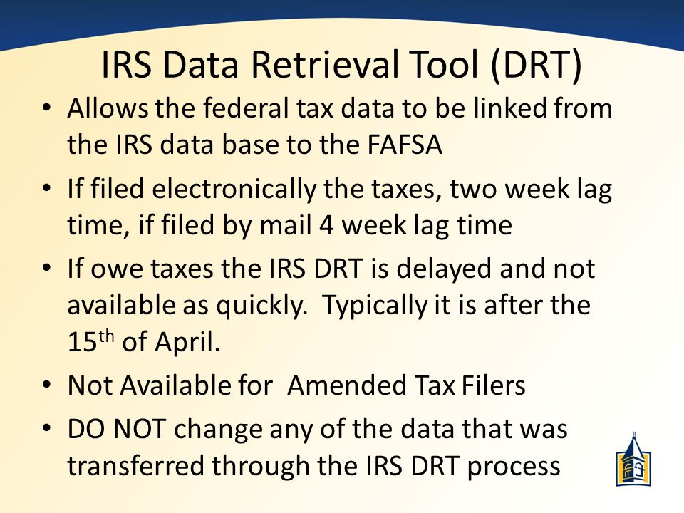 IRS Data Retrieval Tool (DRT) Allows the federal tax data to be linked from the IRS data base to the FAFSA If filed electronically the taxes, two week