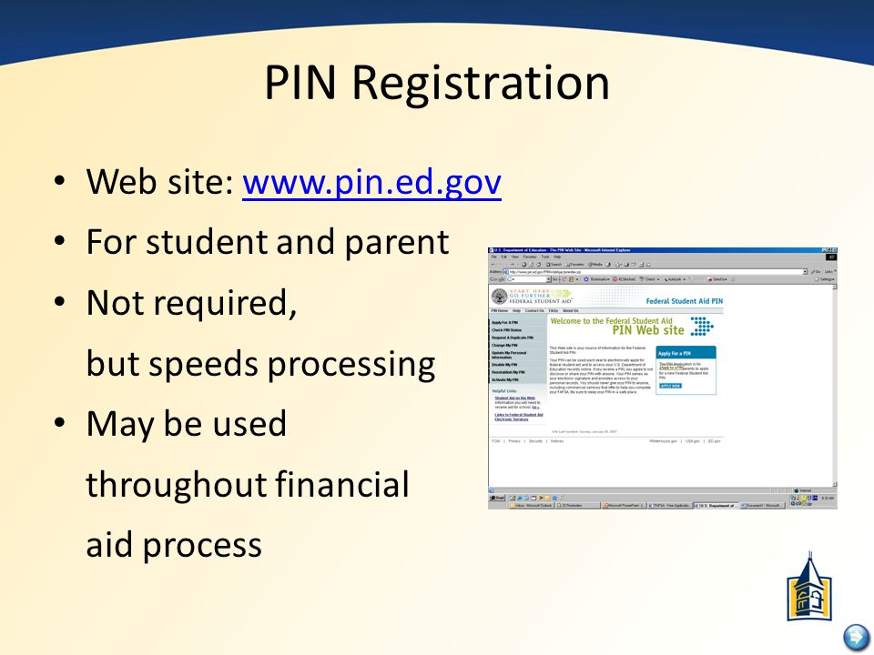 PIN Registration Web site: www.pin.ed.govwww.pin.ed.gov For student and parent Not required, but speeds processing May be used throughout financial ai