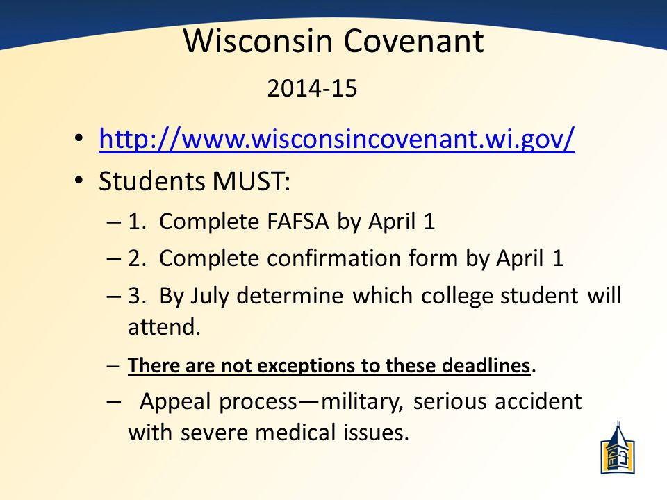Wisconsin Covenant 2014-15 http://www.wisconsincovenant.wi.gov/ Students MUST: – 1. Complete FAFSA by April 1 – 2. Complete confirmation form by April