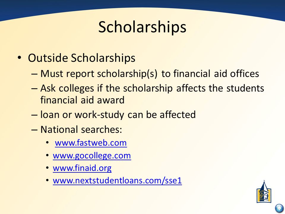 Scholarships Outside Scholarships – Must report scholarship(s) to financial aid offices – Ask colleges if the scholarship affects the students financi