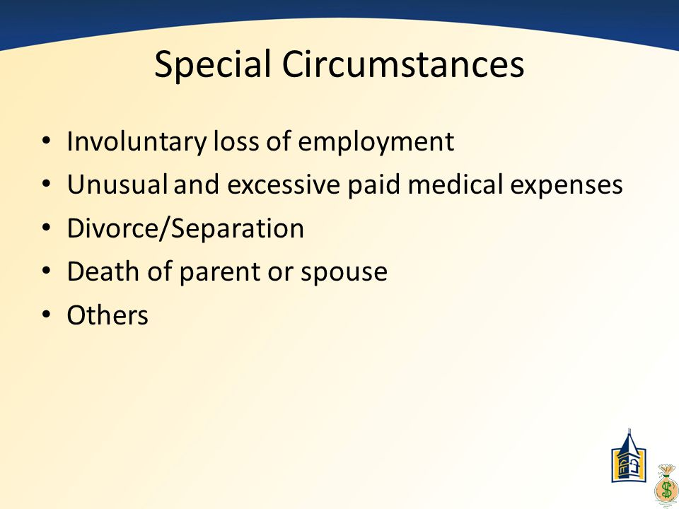 Special Circumstances Involuntary loss of employment Unusual and excessive paid medical expenses Divorce/Separation Death of parent or spouse Others