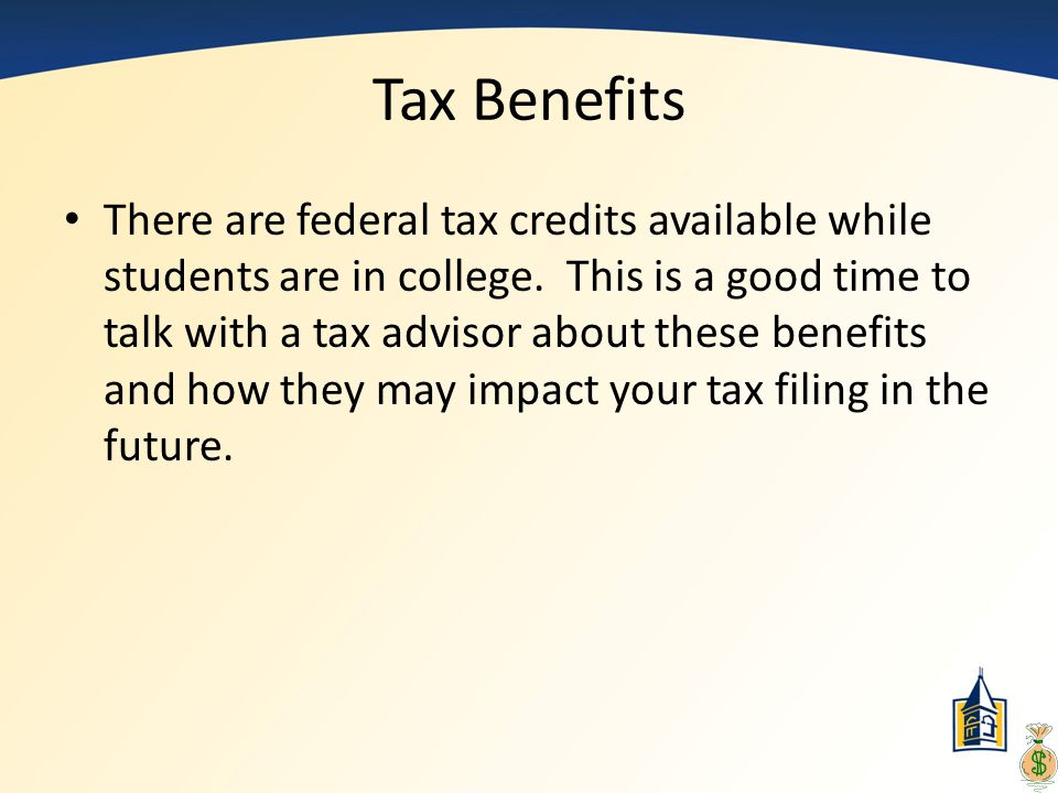 Tax Benefits There are federal tax credits available while students are in college. This is a good time to talk with a tax advisor about these benefit