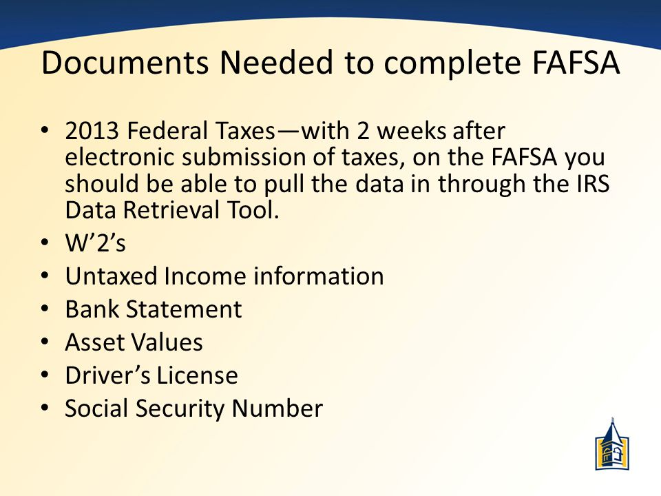 Documents Needed to complete FAFSA 2013 Federal Taxes—with 2 weeks after electronic submission of taxes, on the FAFSA you should be able to pull the d