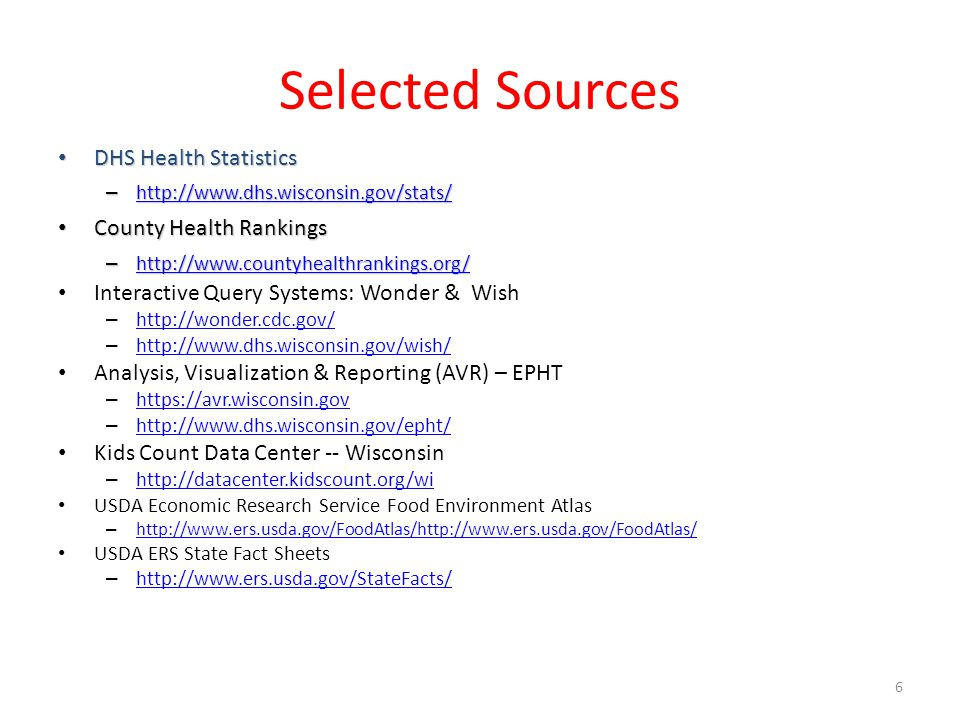 Selected Sources DHS Health Statistics DHS Health Statistics – http://www.dhs.wisconsin.gov/stats/ http://www.dhs.wisconsin.gov/stats/ County Health Rankings County Health Rankings – http://www.countyhealthrankings.org/ http://www.countyhealthrankings.org/ Interactive Query Systems: Wonder & Wish – http://wonder.cdc.gov/ http://wonder.cdc.gov/ – http://www.dhs.wisconsin.gov/wish/ http://www.dhs.wisconsin.gov/wish/ Analysis, Visualization & Reporting (AVR) – EPHT – https://avr.wisconsin.gov https://avr.wisconsin.gov – http://www.dhs.wisconsin.gov/epht/ http://www.dhs.wisconsin.gov/epht/ Kids Count Data Center -- Wisconsin – http://datacenter.kidscount.org/wi http://datacenter.kidscount.org/wi USDA Economic Research Service Food Environment Atlas – http://www.ers.usda.gov/FoodAtlas/http://www.ers.usda.gov/FoodAtlas/ http://www.ers.usda.gov/FoodAtlas/http://www.ers.usda.gov/FoodAtlas/ USDA ERS State Fact Sheets – http://www.ers.usda.gov/StateFacts/ http://www.ers.usda.gov/StateFacts/ 6