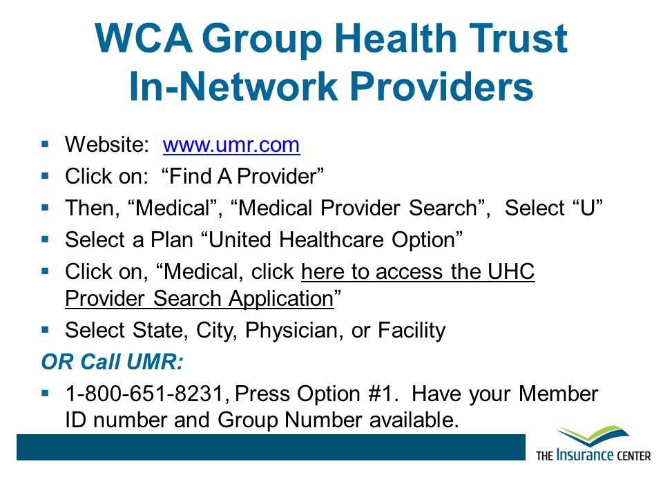 WCA Group Health Trust Dental Plan Benefits Deductible** $25 Per Person $75 Per Family Annual Maximum Per person$1,000 Preventive Services100% Basic Services80% Major Services50% Orthodontia50% $1,500 Lifetime maximum ** Deductible Year: July 1, 2014 – June 30, 2015