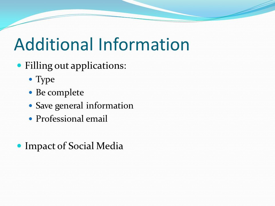 Additional Information Filling out applications: Type Be complete Save general information Professional email Impact of Social Media