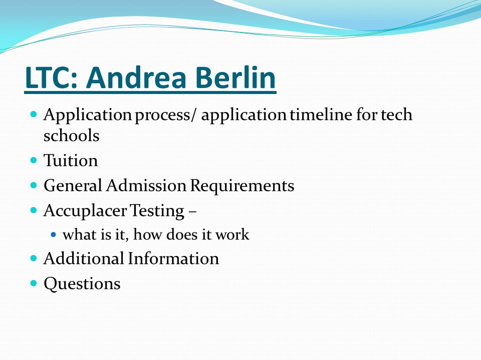 LTC: Andrea Berlin Application process/ application timeline for tech schools Tuition General Admission Requirements Accuplacer Testing – what is it,