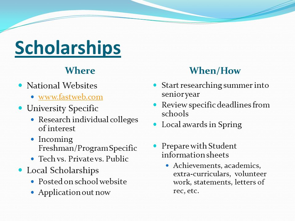 Scholarships Where When/How National Websites www.fastweb.com University Specific Research individual colleges of interest Incoming Freshman/Program S