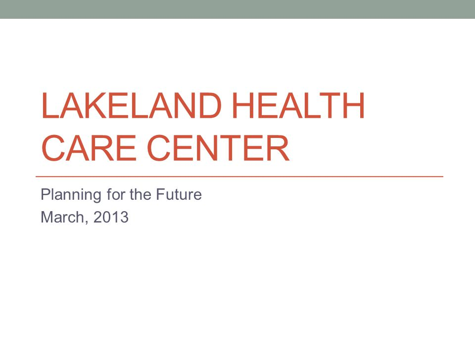 LAKELAND HEALTH CARE CENTER Planning for the Future March, 2013