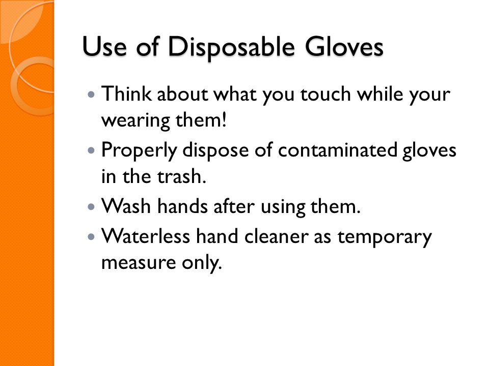 Use of Disposable Gloves Think about what you touch while your wearing them! Properly dispose of contaminated gloves in the trash. Wash hands after us
