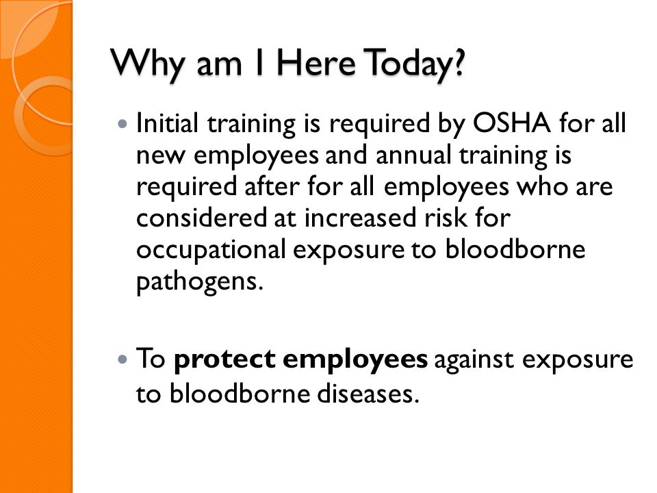 Why am I Here Today? Initial training is required by OSHA for all new employees and annual training is required after for all employees who are consid