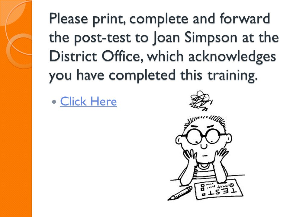 Please print, complete and forward the post-test to Joan Simpson at the District Office, which acknowledges you have completed this training. Click He