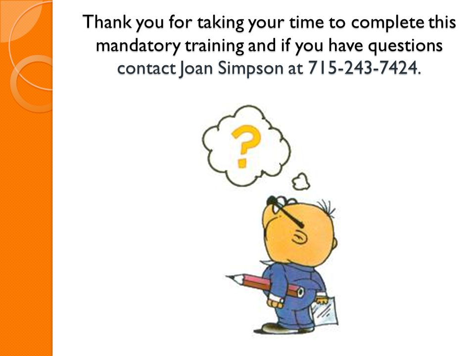 Thank you for taking your time to complete this mandatory training and if you have questions contact Joan Simpson at 715-243-7424.