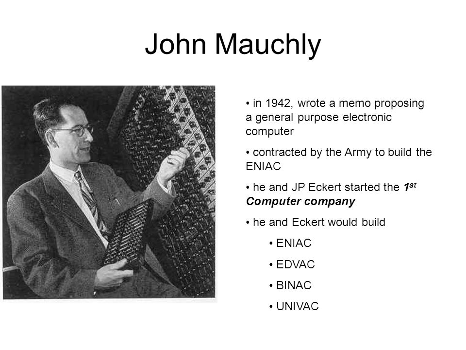 John Mauchly in 1942, wrote a memo proposing a general purpose electronic computer contracted by the Army to build the ENIAC he and JP Eckert started