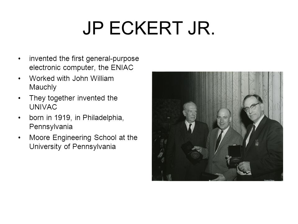 JP ECKERT JR. invented the first general-purpose electronic computer, the ENIAC Worked with John William Mauchly They together invented the UNIVAC bor