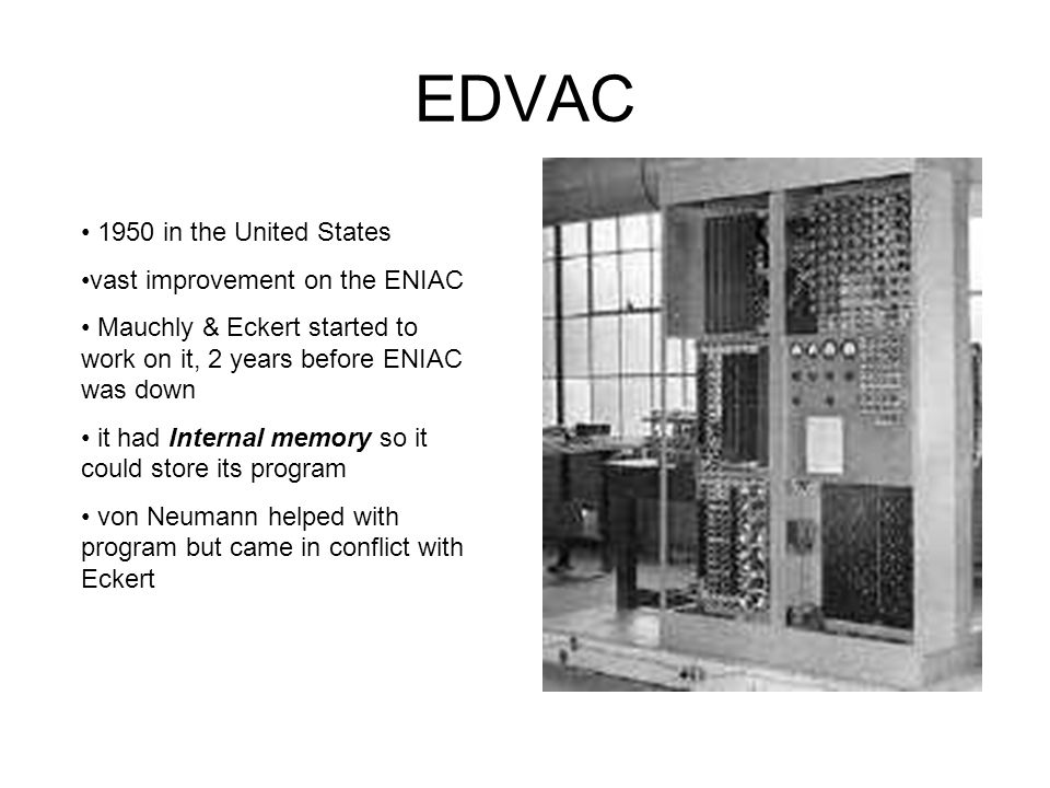 EDVAC 1950 in the United States vast improvement on the ENIAC Mauchly & Eckert started to work on it, 2 years before ENIAC was down it had Internal me