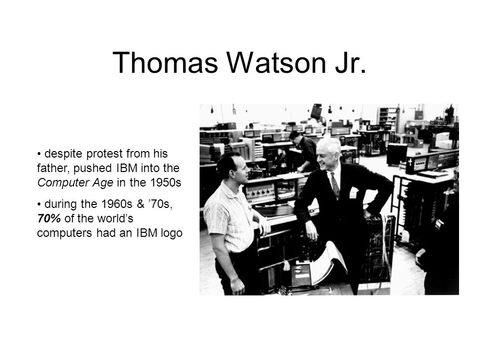 Thomas Watson Jr. despite protest from his father, pushed IBM into the Computer Age in the 1950s during the 1960s & '70s, 70% of the world's computers