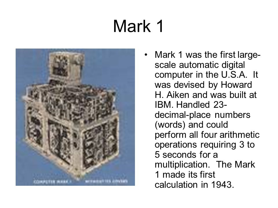 Mark 1 Mark 1 was the first large- scale automatic digital computer in the U.S.A. It was devised by Howard H. Aiken and was built at IBM. Handled 23-