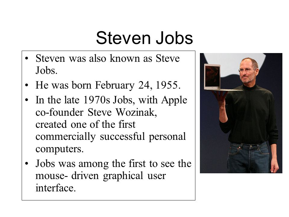 Steven Jobs Steven was also known as Steve Jobs. He was born February 24, 1955. In the late 1970s Jobs, with Apple co-founder Steve Wozinak, created o