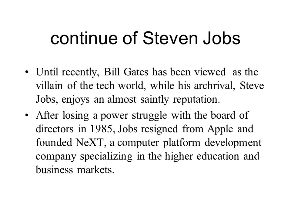 continue of Steven Jobs Until recently, Bill Gates has been viewed as the villain of the tech world, while his archrival, Steve Jobs, enjoys an almost