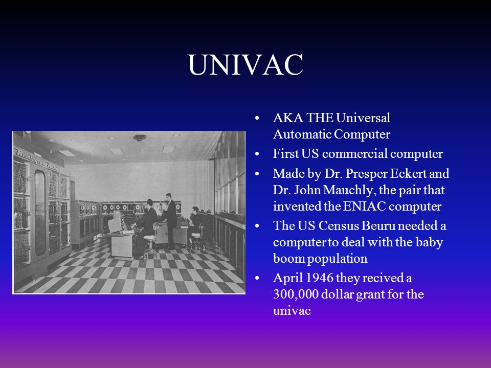 UNIVAC AKA THE Universal Automatic Computer First US commercial computer Made by Dr. Presper Eckert and Dr. John Mauchly, the pair that invented the E