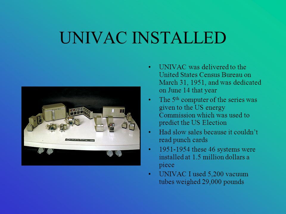 UNIVAC INSTALLED UNIVAC was delivered to the United States Census Bureau on March 31, 1951, and was dedicated on June 14 that year The 5 th computer o