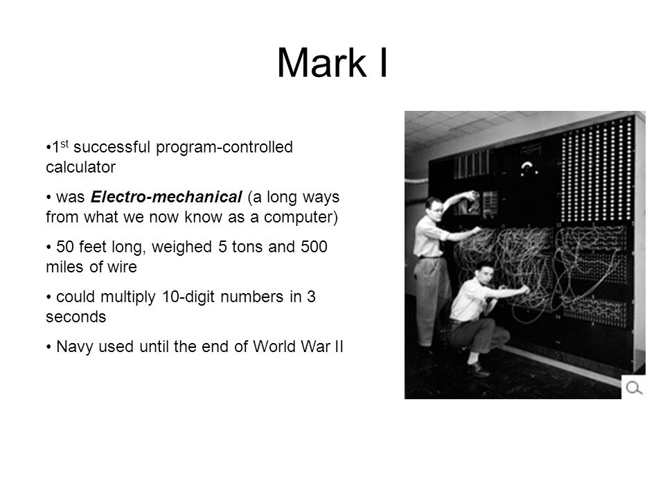 Mark I 1 st successful program-controlled calculator was Electro-mechanical (a long ways from what we now know as a computer) 50 feet long, weighed 5