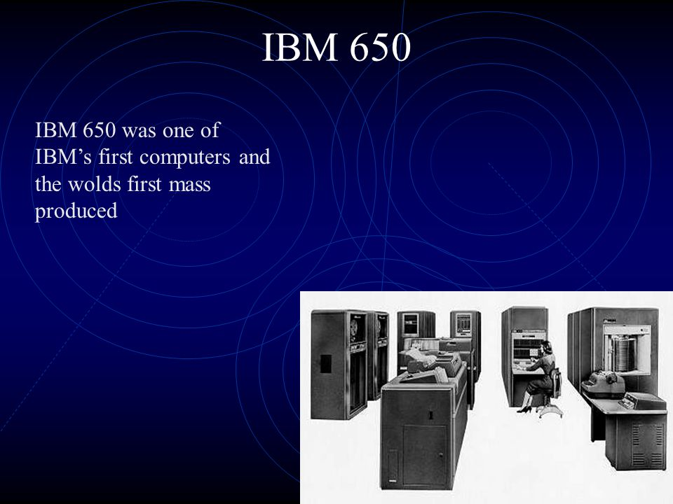 IBM 650 IBM 650 was one of IBM's first computers and the wolds first mass produced