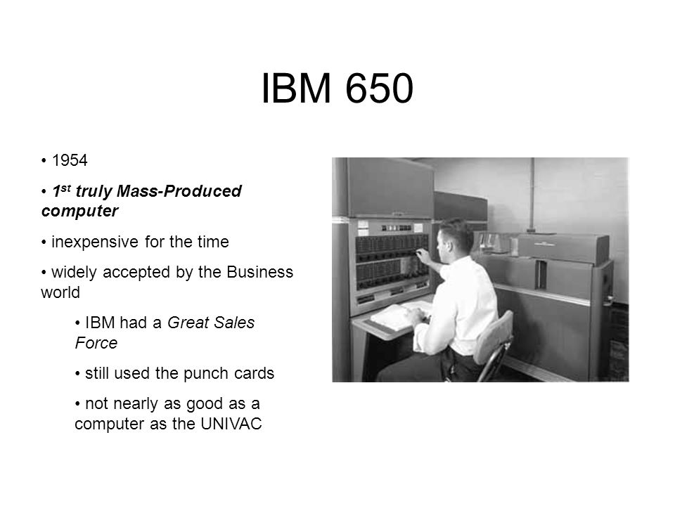 IBM 650 1954 1 st truly Mass-Produced computer inexpensive for the time widely accepted by the Business world IBM had a Great Sales Force still used t