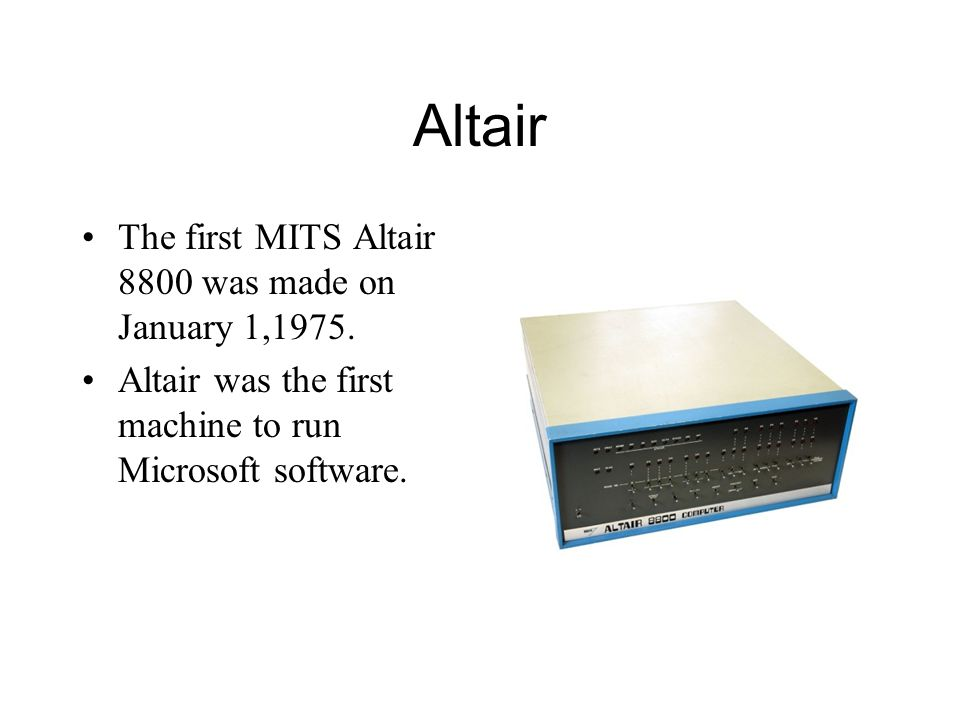 Altair The first MITS Altair 8800 was made on January 1,1975. Altair was the first machine to run Microsoft software.