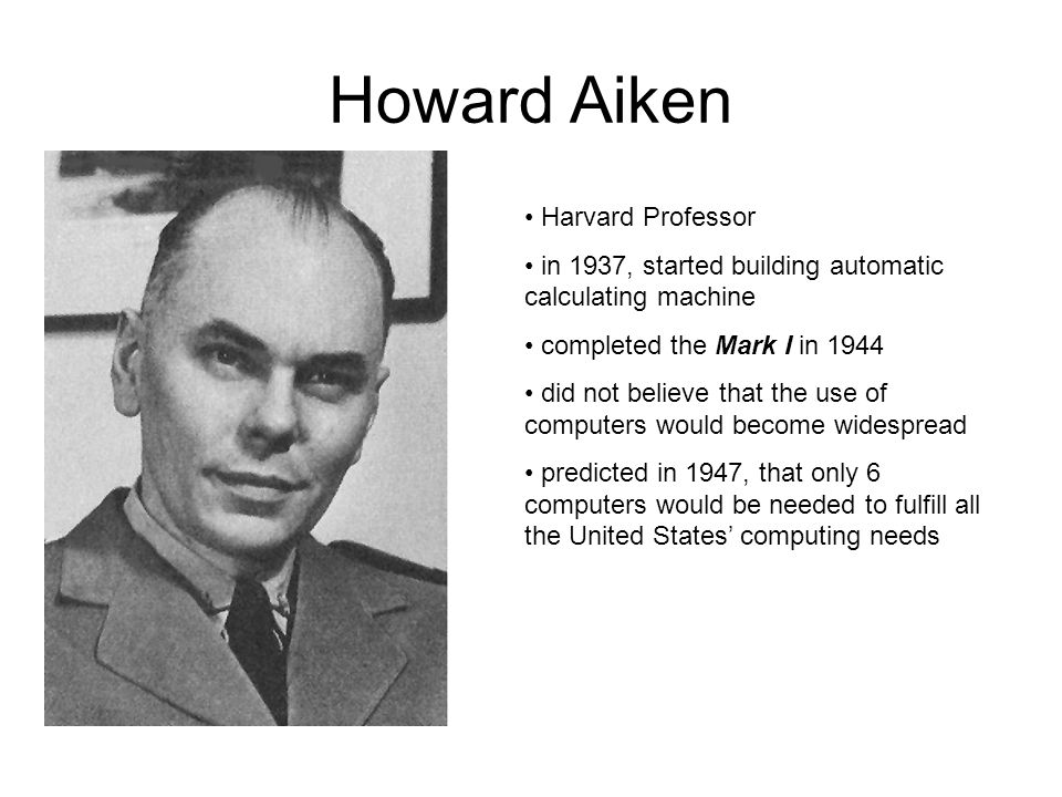 Howard Aiken Harvard Professor in 1937, started building automatic calculating machine completed the Mark I in 1944 did not believe that the use of co