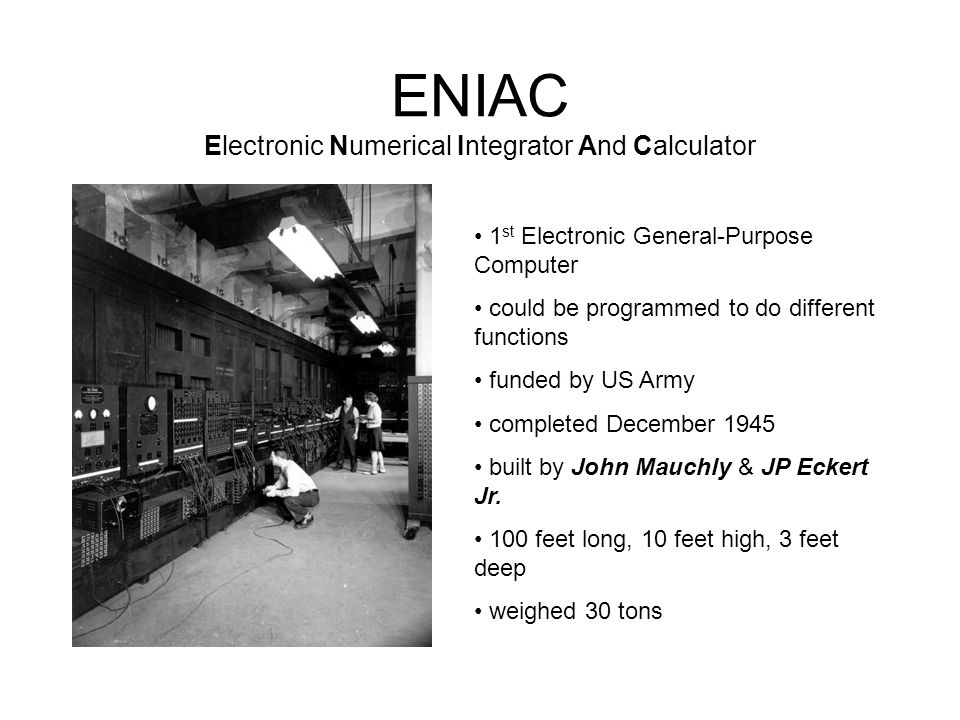 ENIAC Electronic Numerical Integrator And Calculator 1 st Electronic General-Purpose Computer could be programmed to do different functions funded by