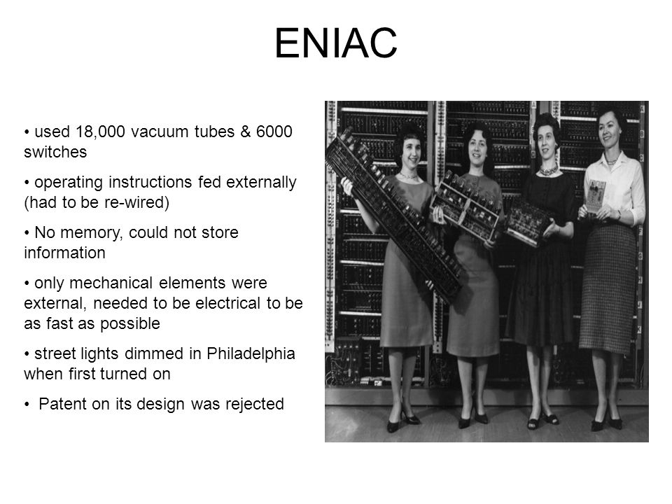 ENIAC used 18,000 vacuum tubes & 6000 switches operating instructions fed externally (had to be re-wired) No memory, could not store information only